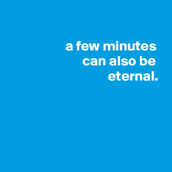 a few minutes                           can also be                                    eternal.