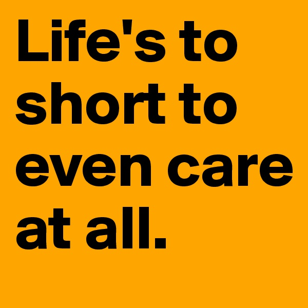 Life's to short to even care at all.