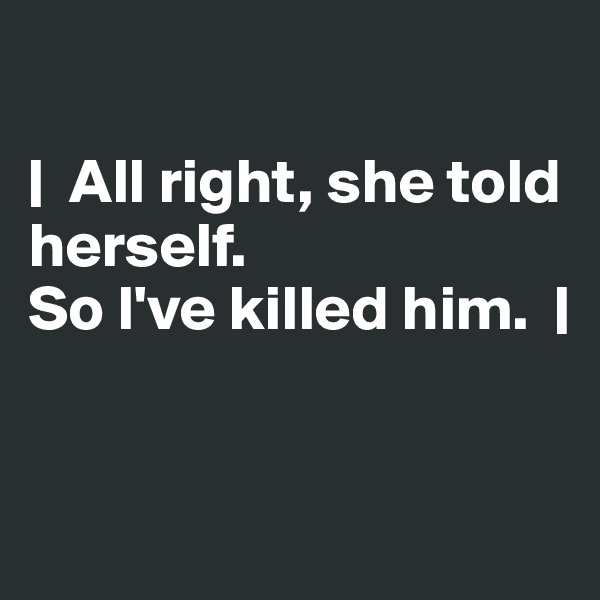 |  All right, she told herself.  So I've killed him.  |