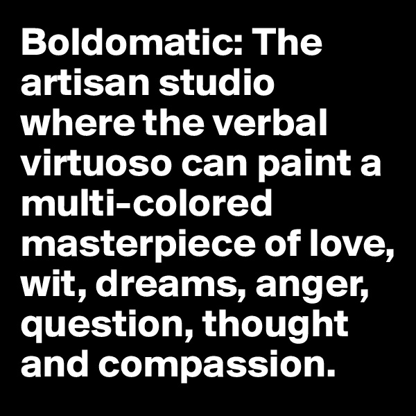 Boldomatic: The artisan studio where the verbal virtuoso can paint a multi-colored masterpiece of love, wit, dreams, anger, question, thought and compassion.