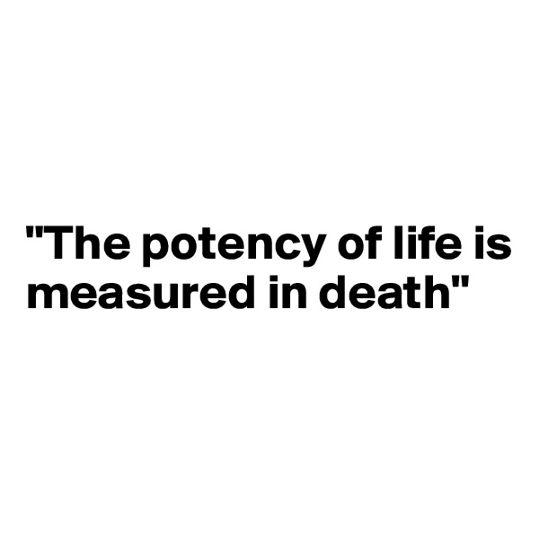"""""""The potency of life is measured in death"""""""