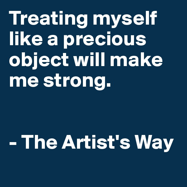Treating myself like a precious object will make me strong.   - The Artist's Way