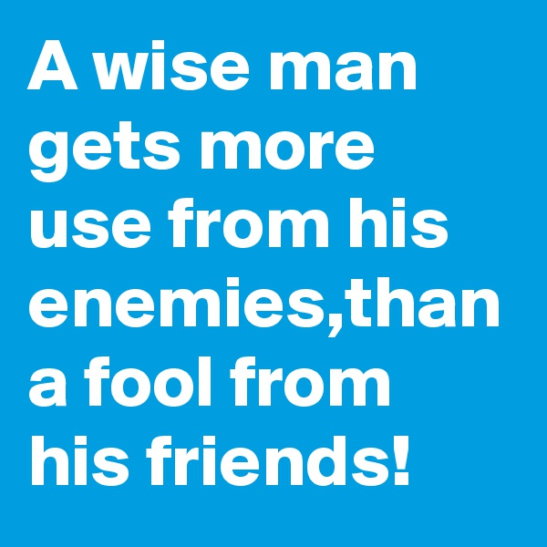 A wise man gets more use from his enemies,than a fool from his friends!