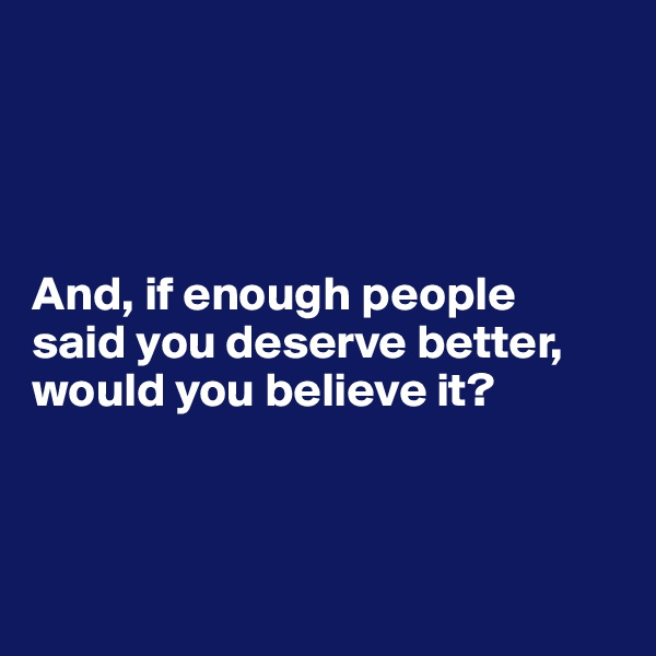 And, if enough people  said you deserve better, would you believe it?