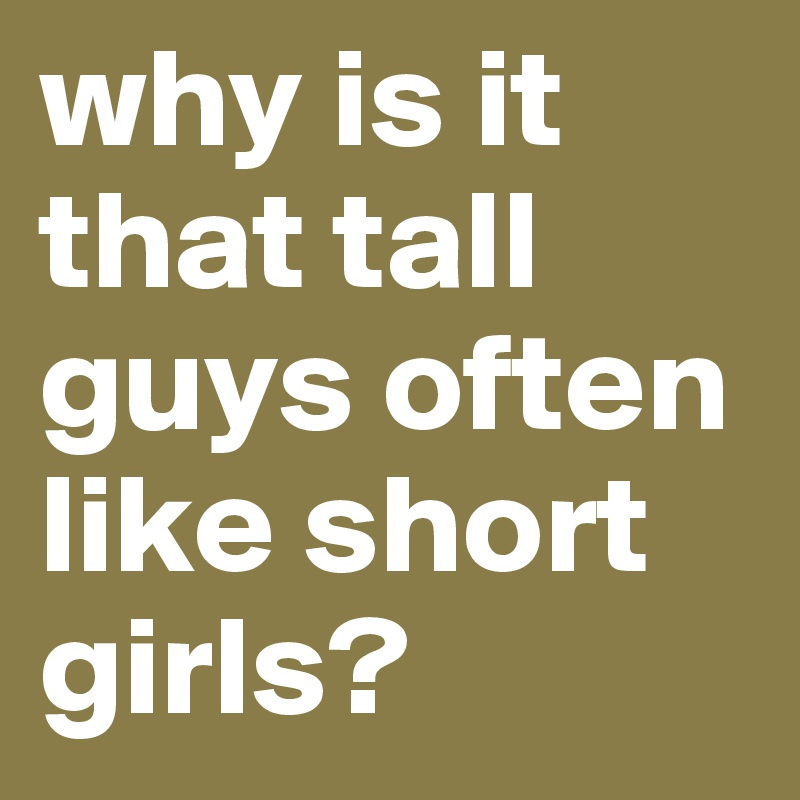 Why Is It That Tall Guys Often Like Short Girls - Post By -8750