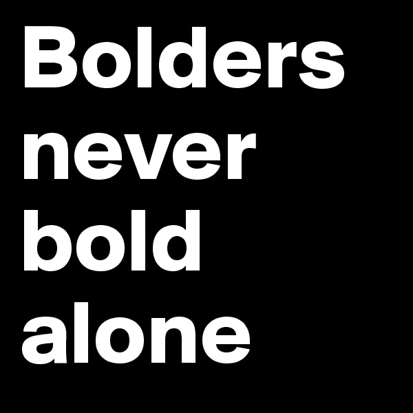 Bolders never bold alone
