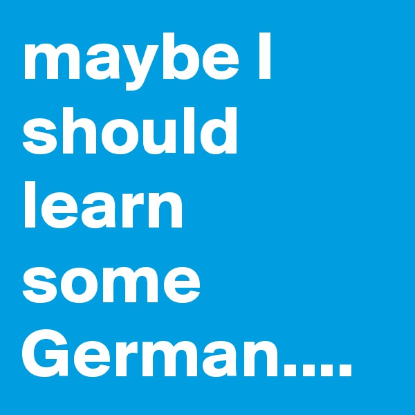 maybe I should learn some German....