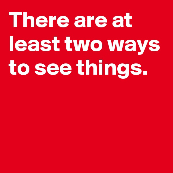 There are at least two ways to see things.