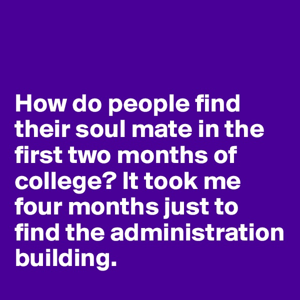 How do people find their soul mate in the first two months of college? It took me four months just to find the administration building.
