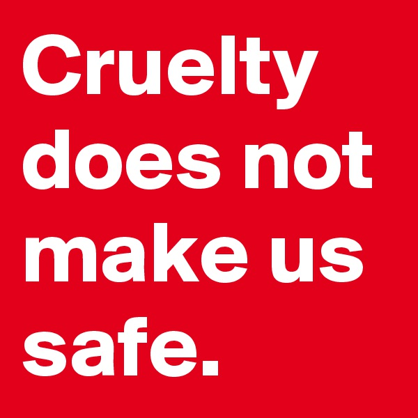 Cruelty does not make us safe.