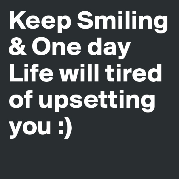 Keep Smiling & One day Life will tired of upsetting you :)