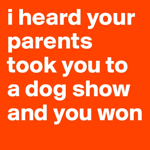i heard your parents took you to a dog show and you won