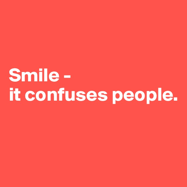 Smile - it confuses people.