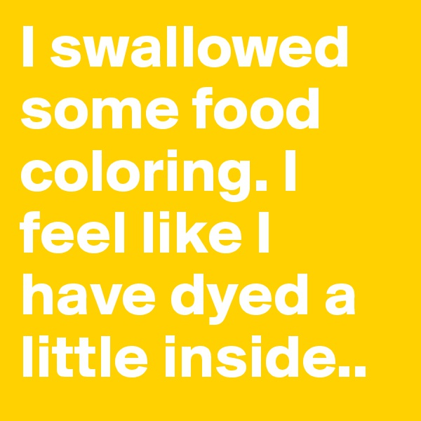 I swallowed some food coloring. I feel like I have dyed a little inside..
