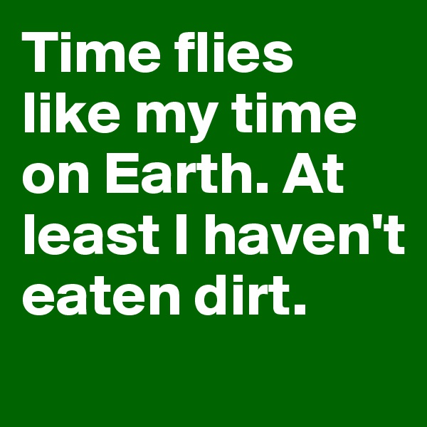 Time flies like my time on Earth. At least I haven't eaten dirt.