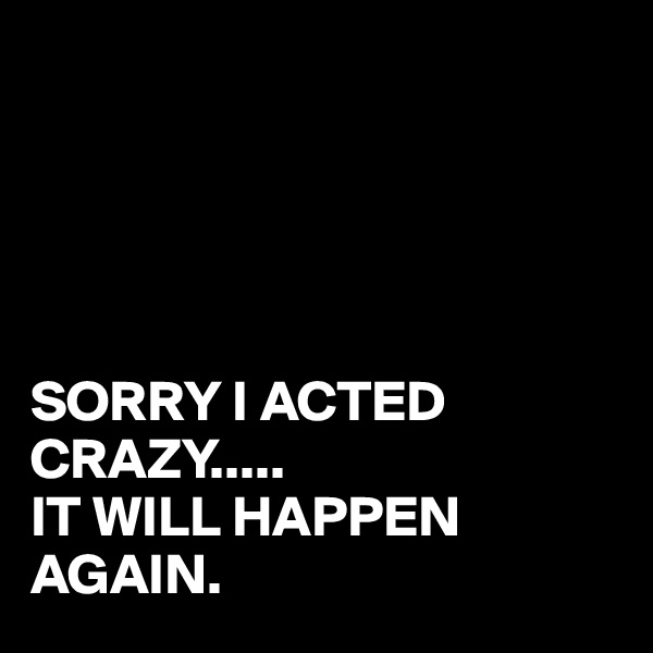 SORRY I ACTED CRAZY..... IT WILL HAPPEN AGAIN.