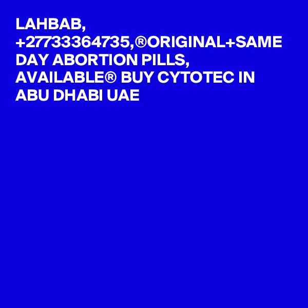 LAHBAB, +27733364735,®ORIGINAL+SAME DAY ABORTION PILLS, AVAILABLE® BUY CYTOTEC IN ABU DHABI UAE