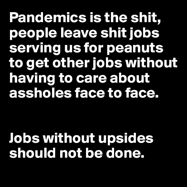 Pandemics is the shit, people leave shit jobs serving us for peanuts to get other jobs without having to care about assholes face to face.   Jobs without upsides should not be done.