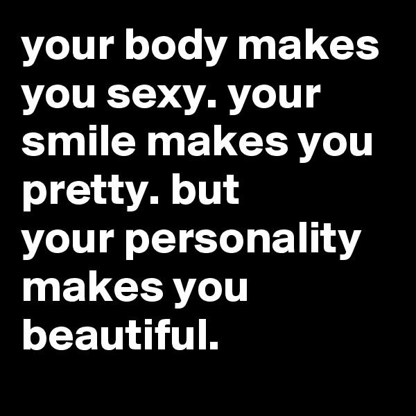 your body makes you sexy. your smile makes you pretty. but your personality makes you beautiful.