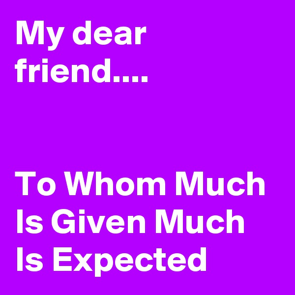 My dear friend....     To Whom Much Is Given Much Is Expected