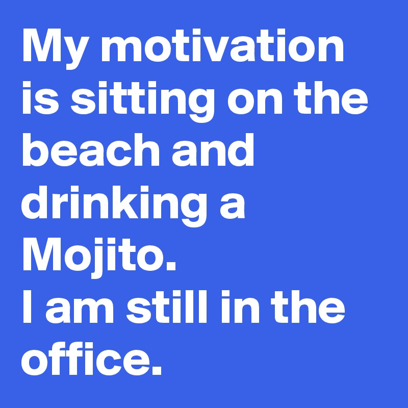 My motivation is sitting on the beach and drinking a Mojito. I am still in the office.