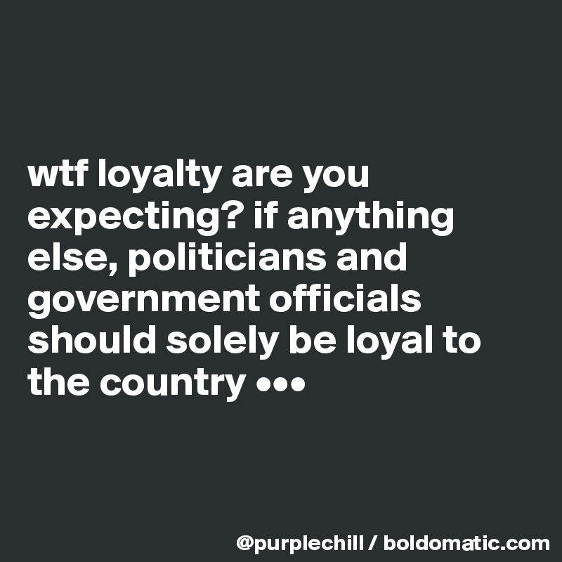 wtf loyalty are you expecting? if anything else, politicians and government officials should solely be loyal to the country •••