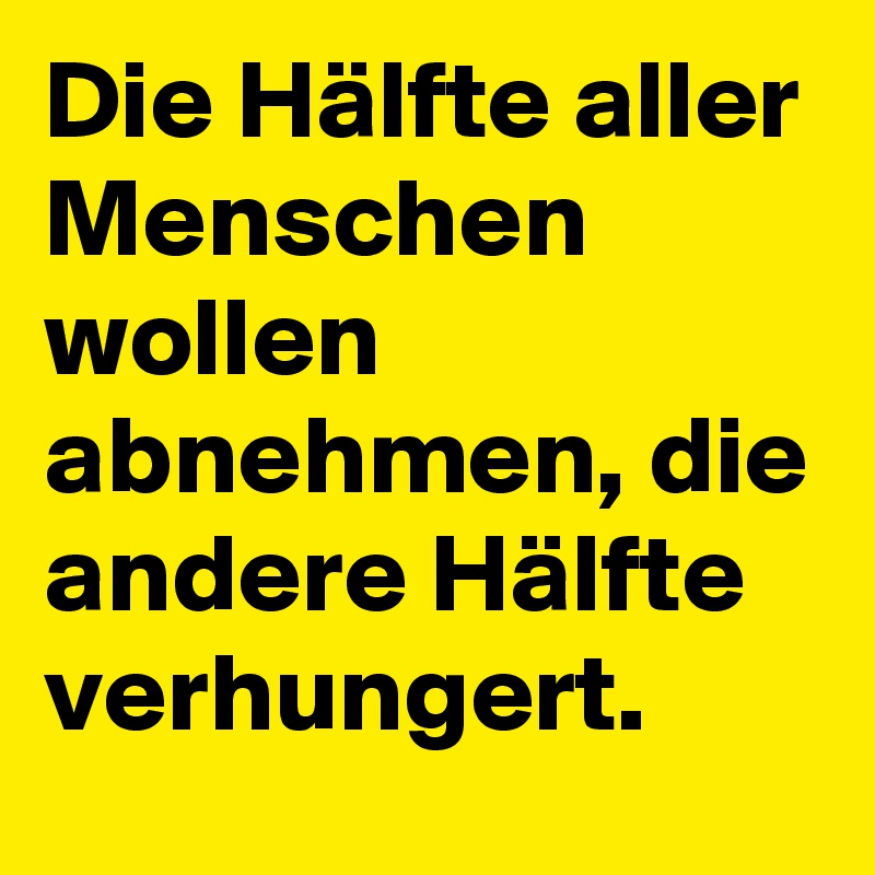 Die Hälfte aller Menschen wollen abnehmen, die andere Hälfte verhungert.