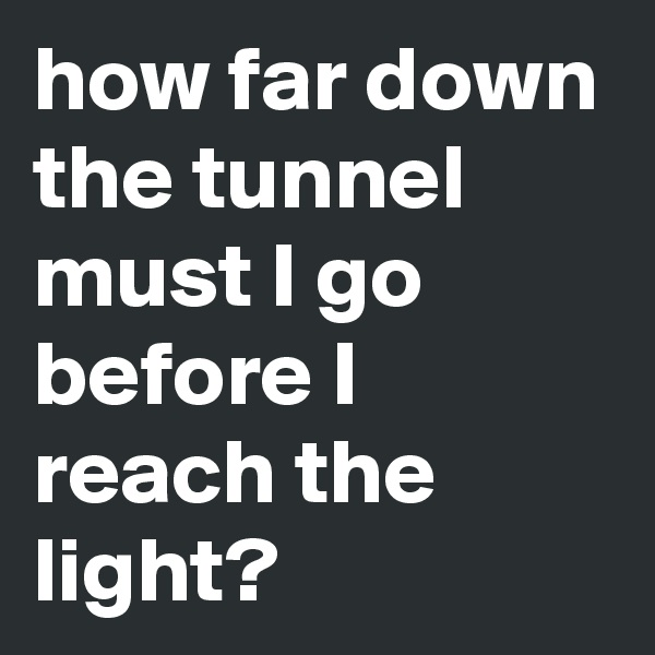 how far down the tunnel must I go before I reach the light?