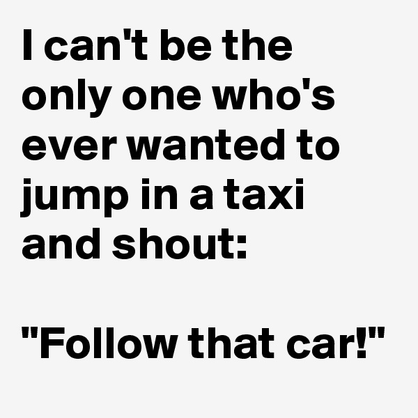 """I can't be the only one who's ever wanted to jump in a taxi and shout:   """"Follow that car!"""""""