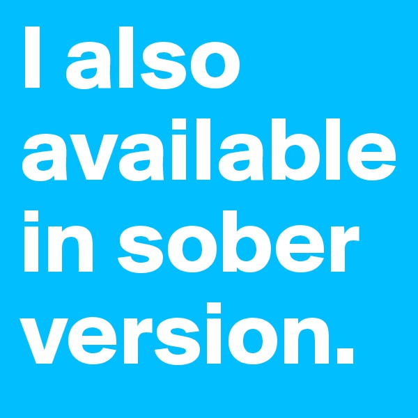 I also available in sober version.