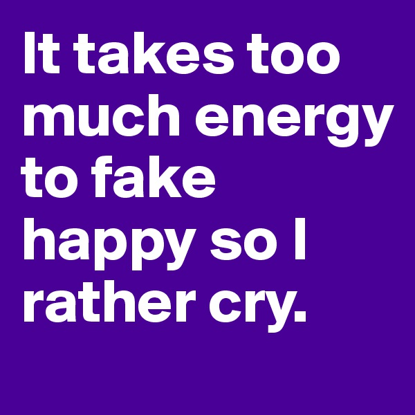 It takes too much energy to fake happy so I rather cry.