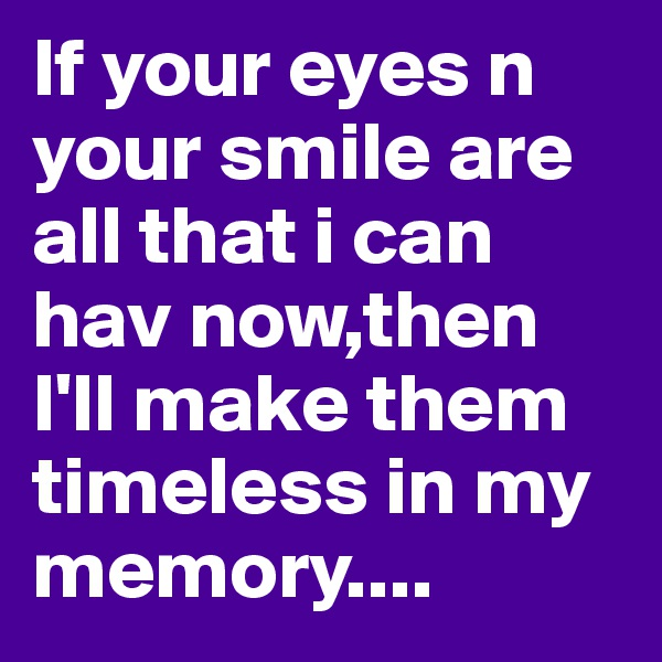 If your eyes n your smile are all that i can hav now,then I'll make them timeless in my memory....