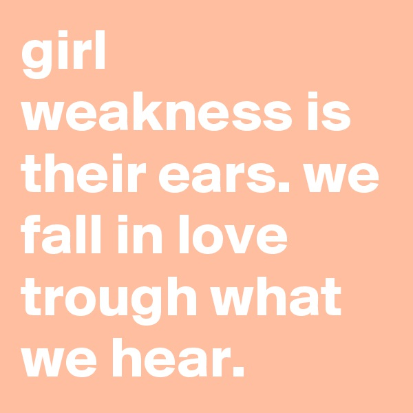 girl weakness is their ears. we fall in love trough what we hear.
