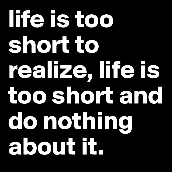 life is too short to realize, life is too short and do nothing about it.
