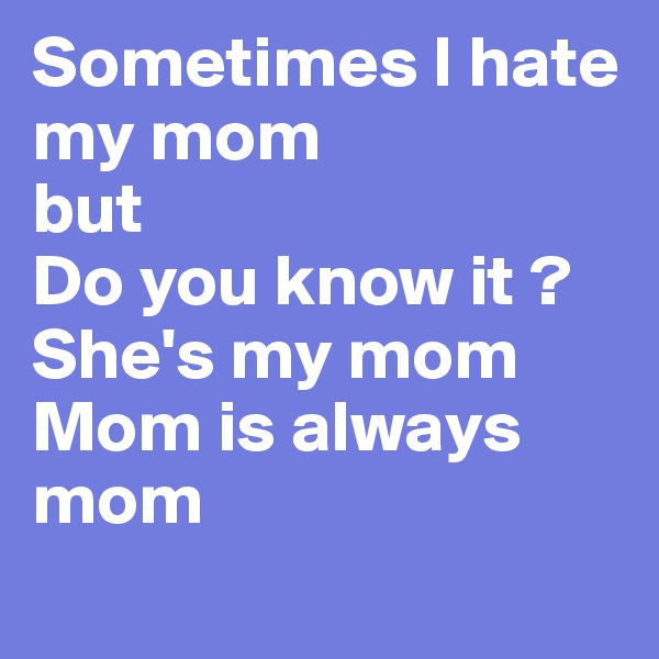 Sometimes I hate my mom but Do you know it ?  She's my mom Mom is always mom