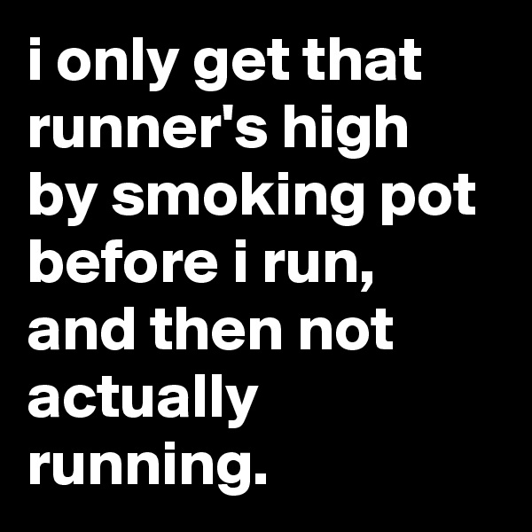 i only get that runner's high by smoking pot before i run, and then not actually running.