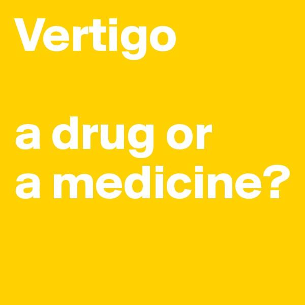 Vertigo  a drug or a medicine?