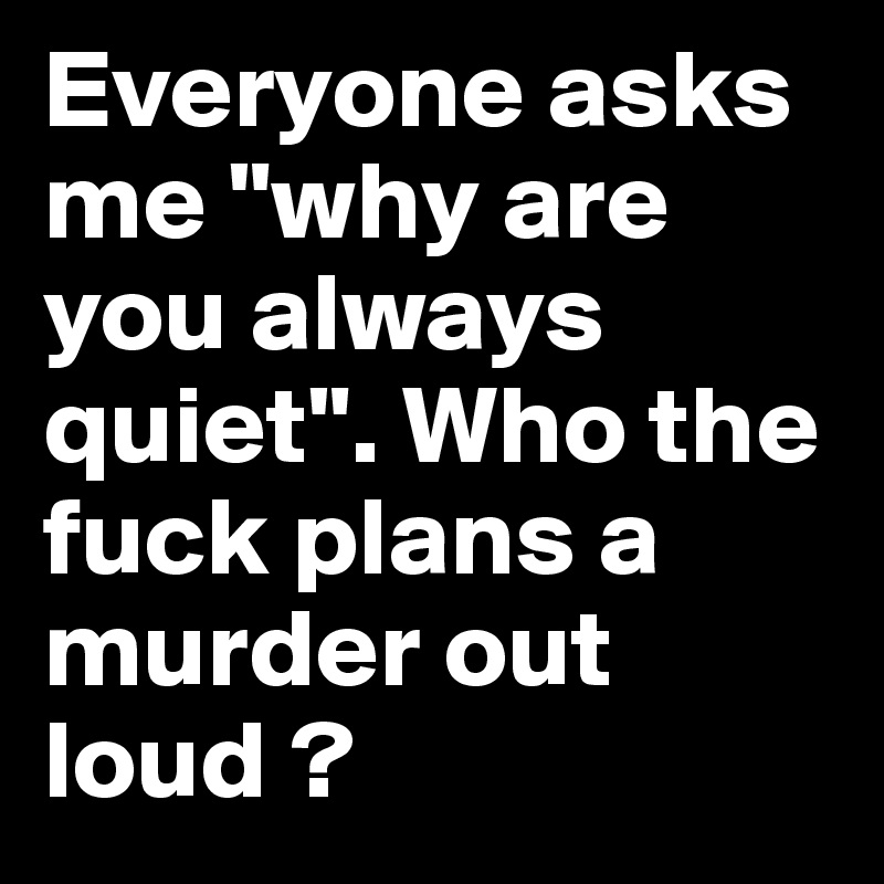 "Everyone asks me ""why are you always quiet"". Who the fuck plans a murder out loud ?"