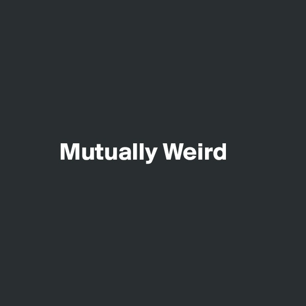 Mutually Weird