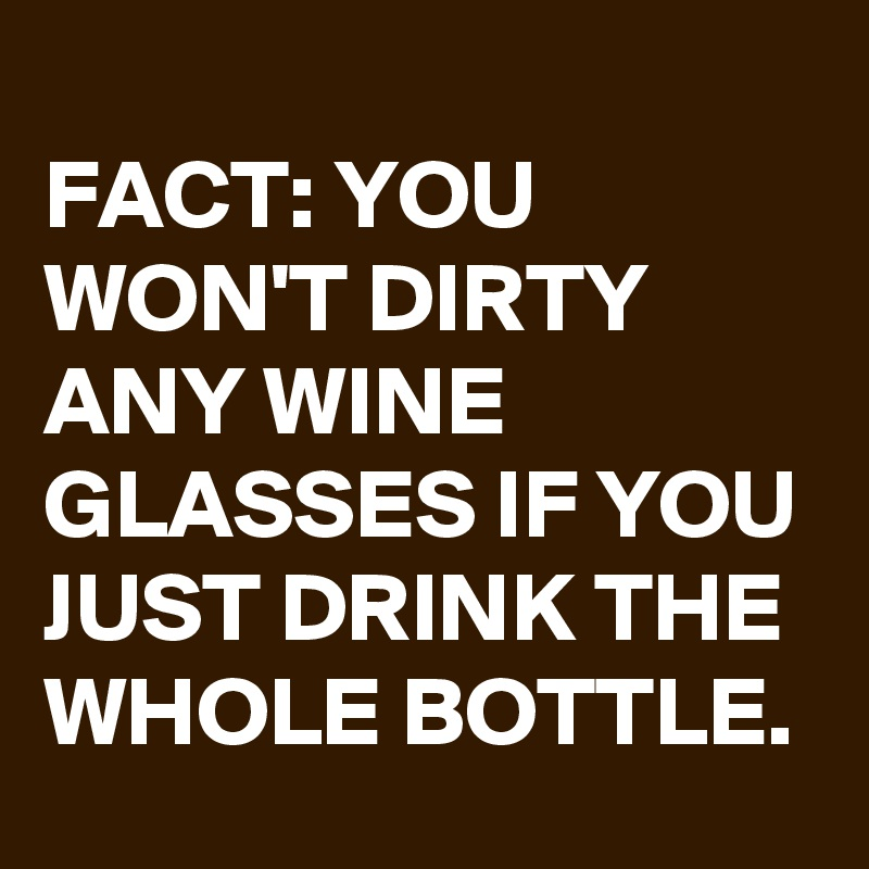 FACT: YOU WON'T DIRTY ANY WINE GLASSES IF YOU JUST DRINK THE WHOLE BOTTLE.