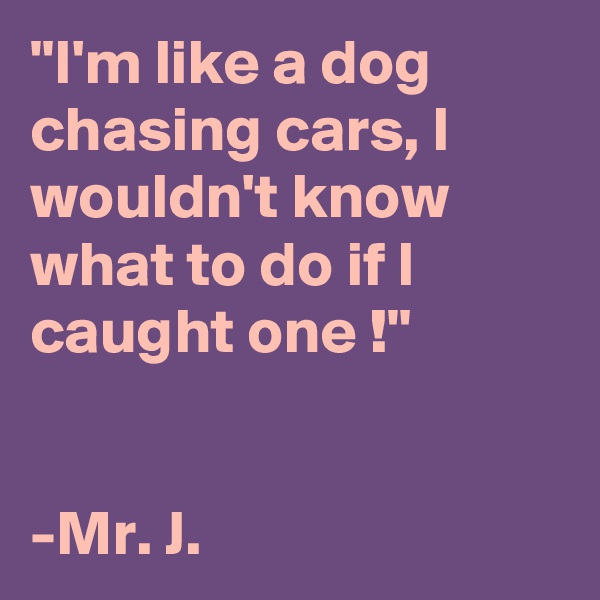 """""""I'm like a dog chasing cars, I wouldn't know what to do if I caught one !""""   -Mr. J."""