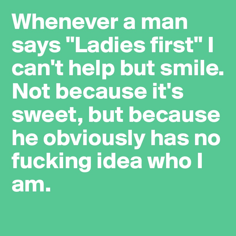 """Whenever a man says """"Ladies first"""" I can't help but smile. Not because it's sweet, but because he obviously has no fucking idea who I am."""