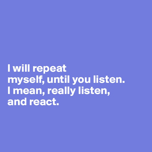I will repeat  myself, until you listen.  I mean, really listen,  and react.