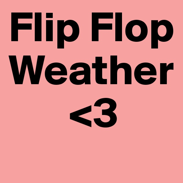 Flip Flop Weather        <3