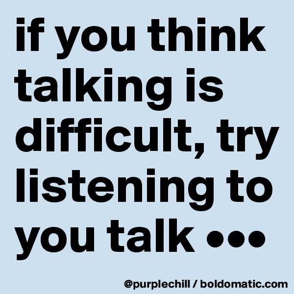 if you think talking is difficult, try listening to you talk •••