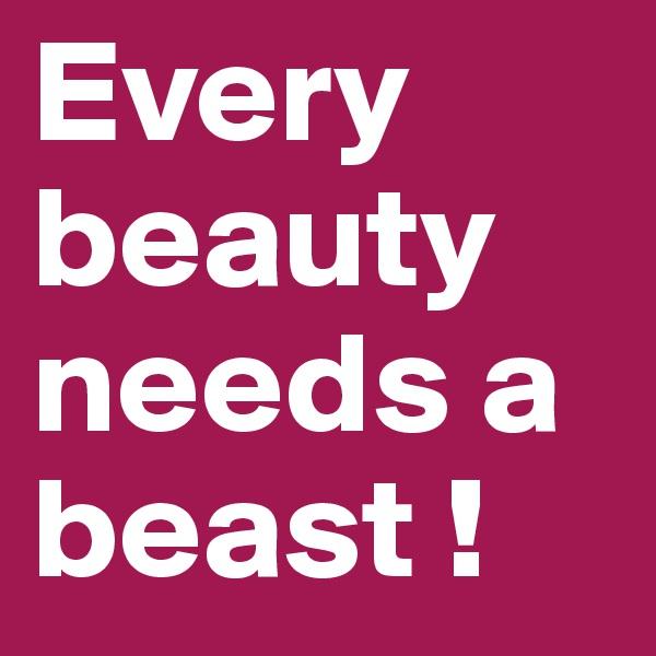 Every beauty needs a beast !