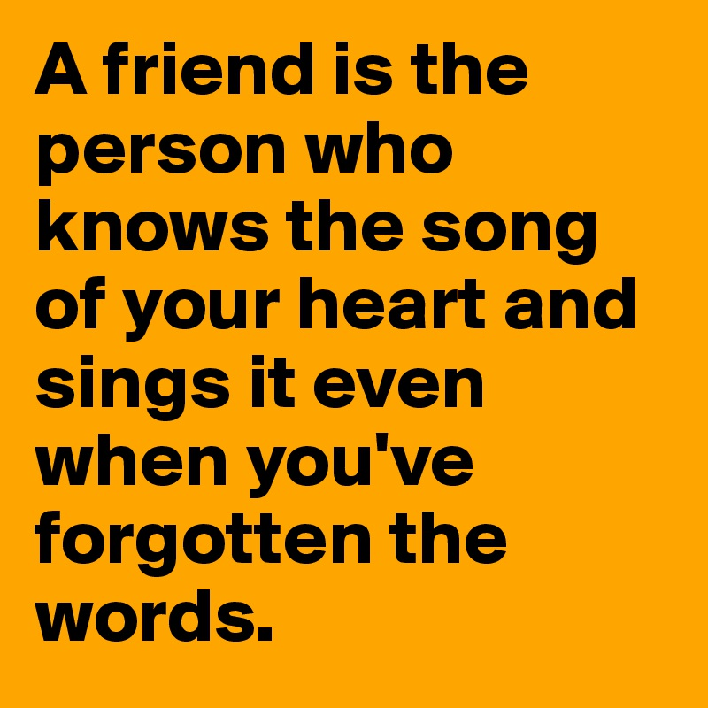 A friend is the person who knows the song of your heart and sings it even when you've forgotten the words.