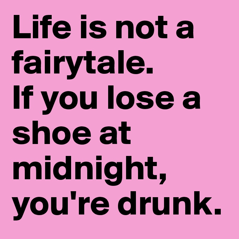 life is not a fairytale if you lose a shoe at midnight