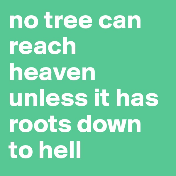 no tree can reach heaven unless it has roots down to hell