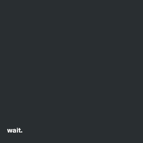 wait.